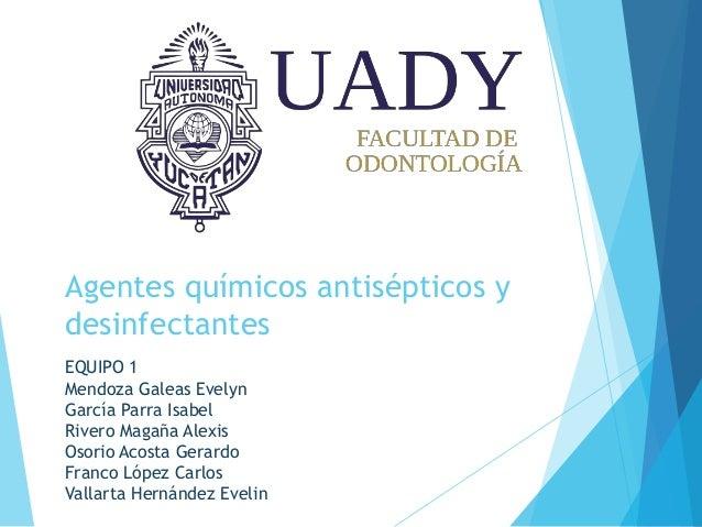 Agentes químicos antisépticos y desinfectantes EQUIPO 1 Mendoza Galeas Evelyn García Parra Isabel Rivero Magaña Alexis Oso...