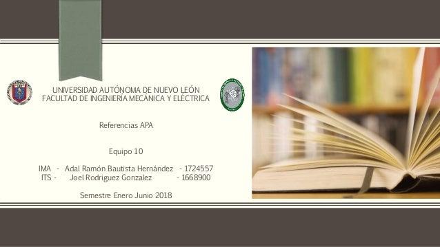 UNIVERSIDAD AUTÓNOMA DE NUEVO LEÓN FACULTAD DE INGENIERÍA MECÁNICA Y ELÉCTRICA Referencias APA Equipo 10 IMA - Adal Ramón ...