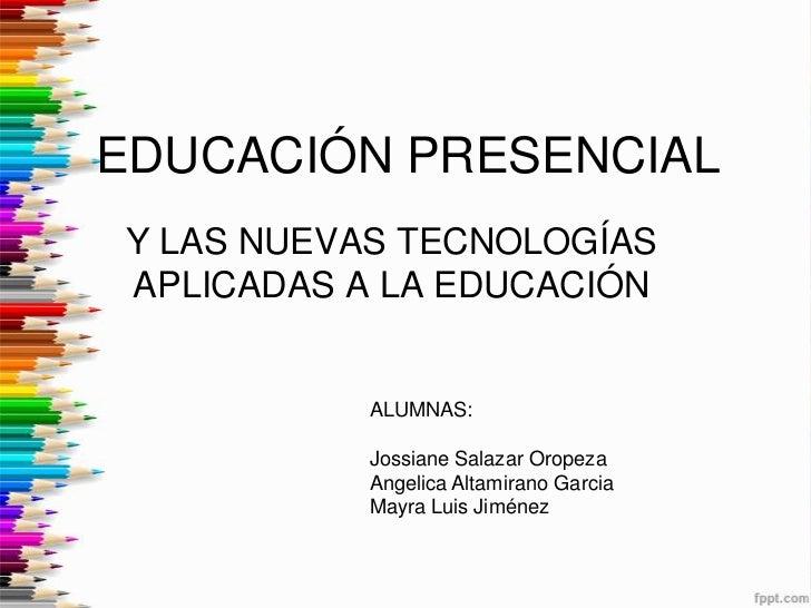 EDUCACIÓN PRESENCIALY LAS NUEVAS TECNOLOGÍASAPLICADAS A LA EDUCACIÓN          ALUMNAS:          Jossiane Salazar Oropeza  ...