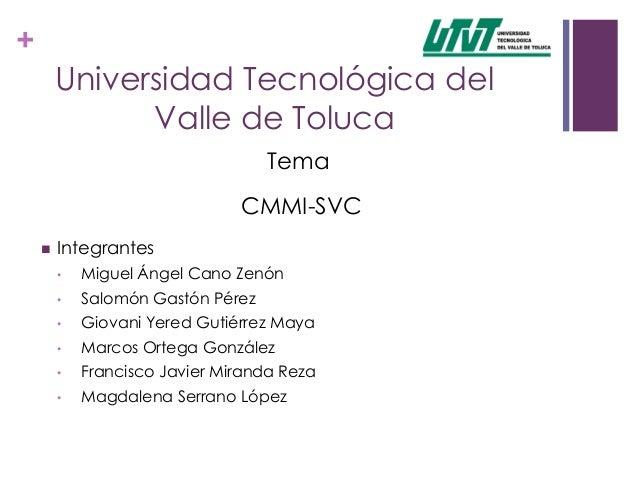 +Universidad Tecnológica delValle de TolucaTemaCMMI-SVC Integrantes• Miguel Ángel Cano Zenón• Salomón Gastón Pérez• Giova...