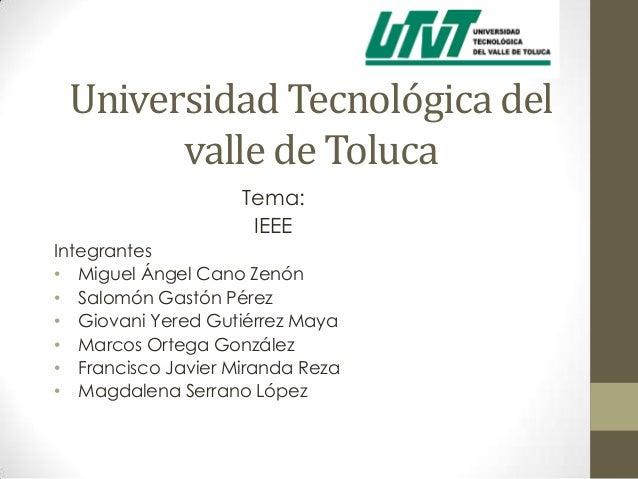 Universidad Tecnológica del       valle de Toluca                    Tema:                     IEEEIntegrantes• Miguel Áng...