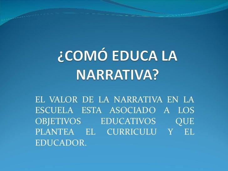 EL VALOR DE LA NARRATIVA EN LA ESCUELA ESTA ASOCIADO A LOS OBJETIVOS EDUCATIVOS QUE PLANTEA EL CURRICULU Y EL EDUCADOR.