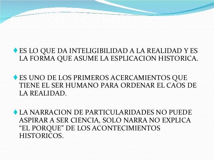 DEFINICIONES DE LA NARRATIVA <ul><li>ES LO QUE DA INTELIGIBILIDAD A LA REALIDAD Y ES LA FORMA QUE ASUME LA ESPLICACION HIS...