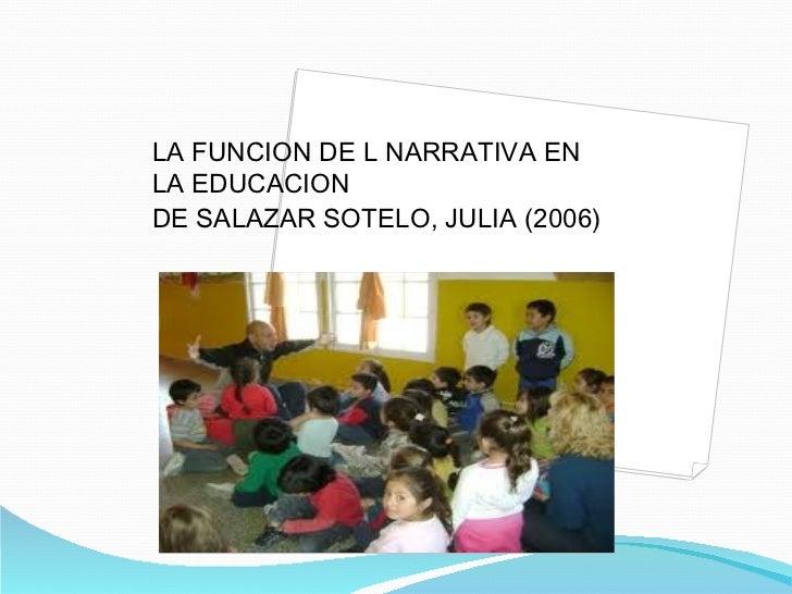 <ul><li>LA FUNCION DE L NARRATIVA EN LA EDUCACION </li></ul><ul><li>DE SALAZAR SOTELO, JULIA (2006) </li></ul>
