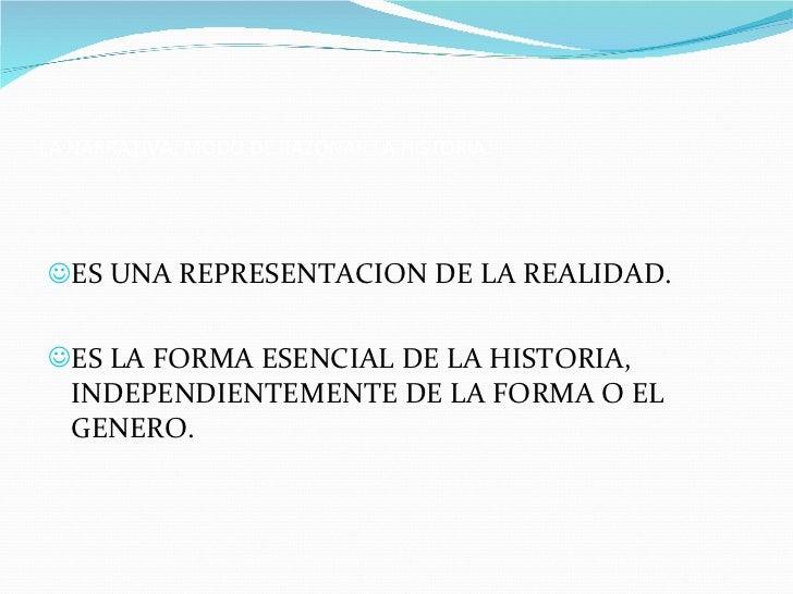 LA NARRATIVA, MODO DE RAZONAR LA HISTORIA. <ul><li>ES UNA REPRESENTACION DE LA REALIDAD. </li></ul><ul><li>ES LA FORMA ESE...