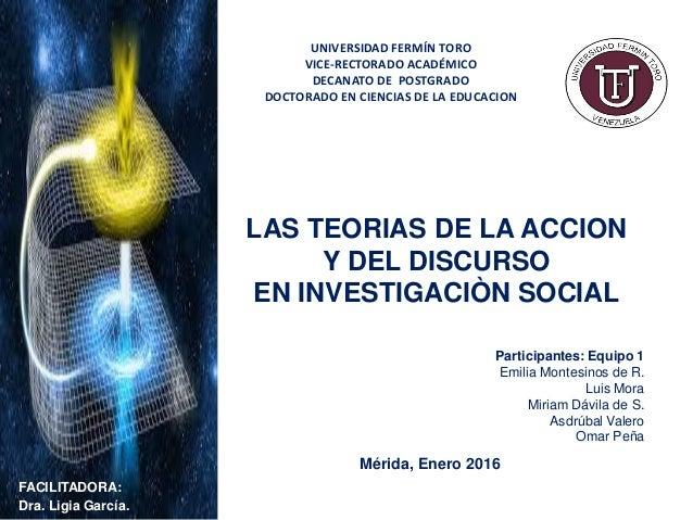 LAS TEORIAS DE LA ACCION Y DEL DISCURSO EN INVESTIGACIÒN SOCIAL Participantes: Equipo 1 Emilia Montesinos de R. Luis Mora ...