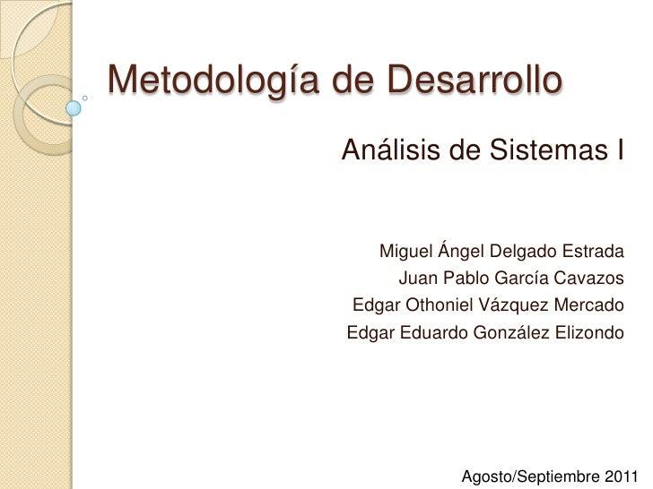 Metodología de Desarrollo<br />Análisis de Sistemas I<br />Miguel Ángel Delgado Estrada<br />Juan Pablo García Cavazos<br ...