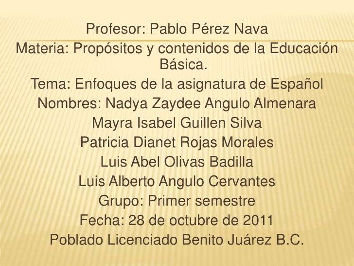Profesor: Pablo Pérez NavaMateria: Propósitos y contenidos de la Educación                       Básica. Tema: Enfoques de...