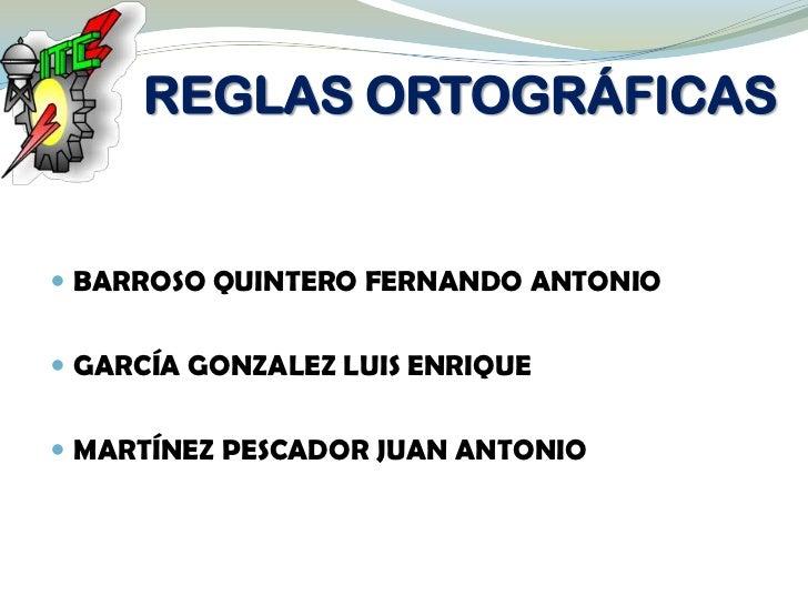 REGLAS ORTOGRÁFICAS BARROSO QUINTERO FERNANDO ANTONIO GARCÍA GONZALEZ LUIS ENRIQUE MARTÍNEZ PESCADOR JUAN ANTONIO