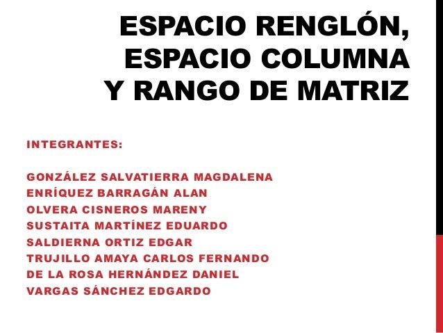 ESPACIO RENGLÓN, ESPACIO COLUMNA Y RANGO DE MATRIZ INTEGRANTES: GONZÁLEZ SALVATIERRA MAGDALENA ENRÍQUEZ BARRAGÁN ALAN OLVE...