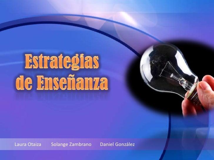 Estrategias<br />de Enseñanza<br />Laura Otaiza        Solange Zambrano       Daniel González<br />