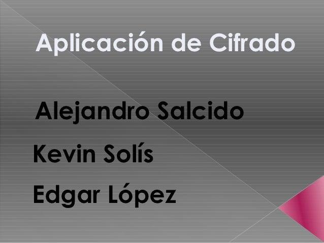 Aplicación de CifradoAlejandro SalcidoKevin SolísEdgar López