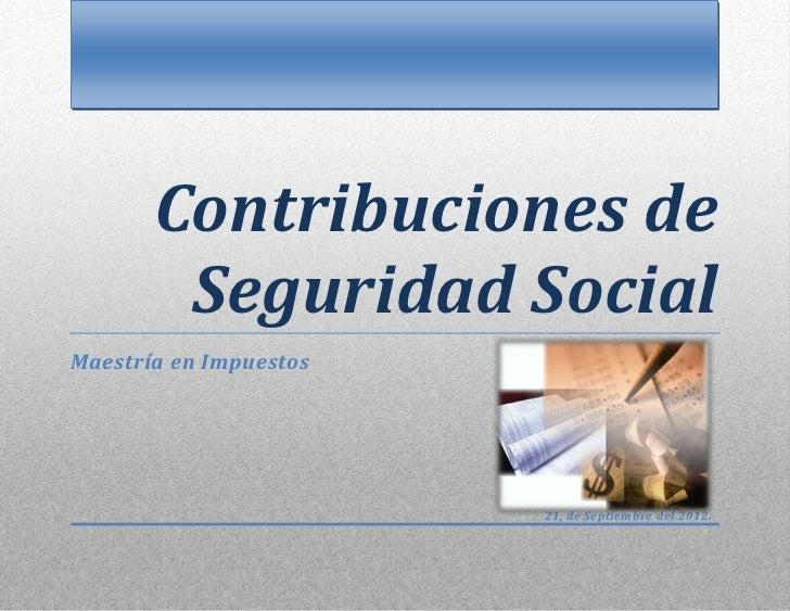 Contribuciones de        Seguridad SocialMaestría en Impuestos                        21, de Septiembre del 2012.