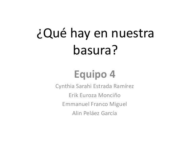 ¿Qué hay en nuestrabasura?Equipo 4Cynthia Sarahi Estrada RamírezErik Euroza MonciñoEmmanuel Franco MiguelAlin Peláez García