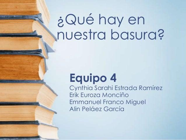¿Qué hay en nuestra basura? Equipo 4 Cynthia Sarahi Estrada Ramírez Erik Euroza Monciño Emmanuel Franco Miguel Alin Peláez...