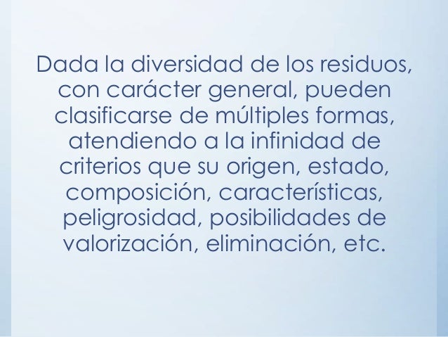 Dada la diversidad de los residuos, con carácter general, pueden clasificarse de múltiples formas, atendiendo a la infinid...