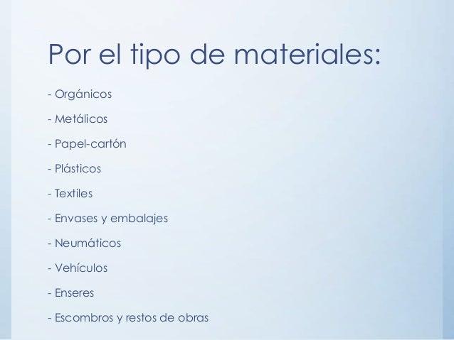 Por el tipo de materiales: - Orgánicos - Metálicos - Papel-cartón - Plásticos - Textiles - Envases y embalajes - Neumático...