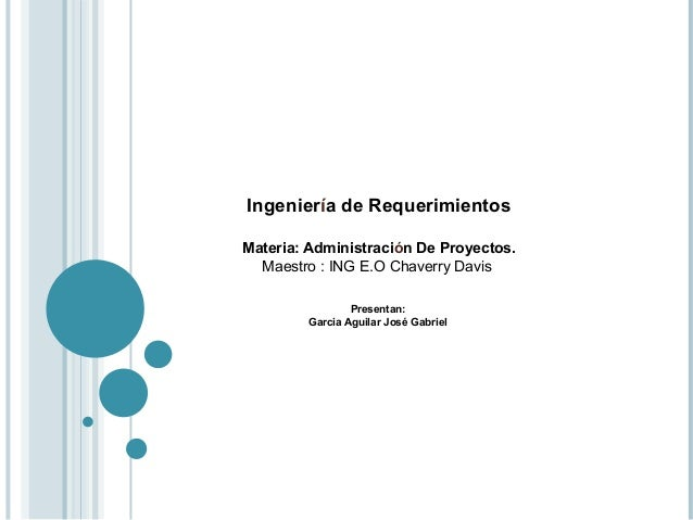 Ingeniería de Requerimientos Materia: Administración De Proyectos. Maestro : ING E.O Chaverry Davis Presentan: Garcia Agui...