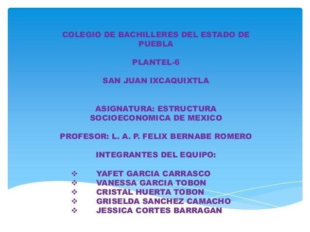COLEGIO DE BACHILLERES DEL ESTADO DE PUEBLA PLANTEL-6 SAN JUAN IXCAQUIXTLA ASIGNATURA: ESTRUCTURA SOCIOECONOMICA DE MEXICO...
