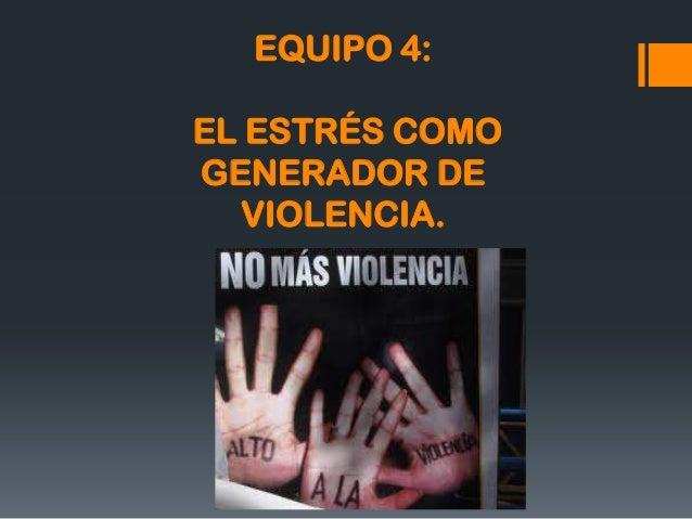 EQUIPO 4:  EL ESTRÉS COMO GENERADOR DE VIOLENCIA.