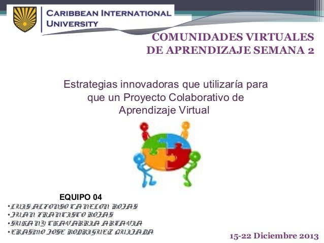 COMUNIDADES VIRTUALES DE APRENDIZAJE SEMANA 2 Estrategias innovadoras que utilizaría para que un Proyecto Colaborativo de ...