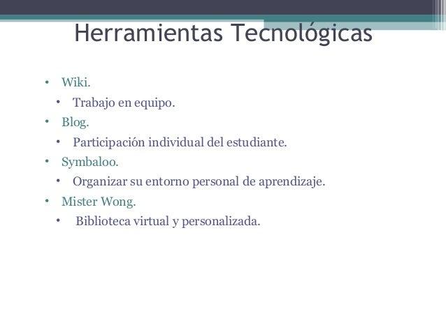 Herramientas Tecnológicas •  Wiki. •  •  Trabajo en equipo. Blog.  • •  Participación individual del estudiante. Symbaloo....