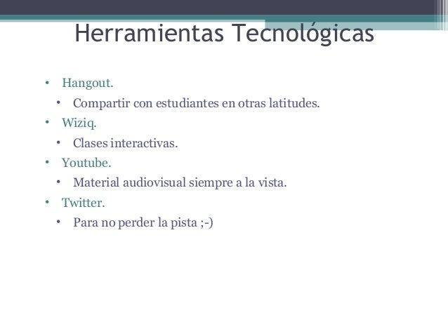 Herramientas Tecnológicas •  Hangout. •  •  Compartir con estudiantes en otras latitudes. Wiziq.  • •  Clases interactivas...
