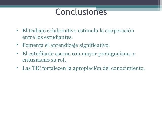 Conclusiones • El trabajo colaborativo estimula la cooperación entre los estudiantes. • Fomenta el aprendizaje significati...