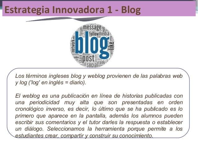 Estrategia Innovadora 1 - Blog  Los términos ingleses blog y weblog provienen de las palabras web y log ('log' en inglés =...