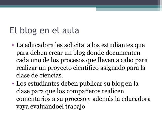 El blog en el aula • La educadora les solicita a los estudiantes que para deben crear un blog donde documenten cada uno de...