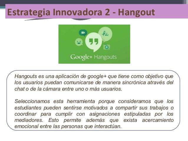 Estrategia Innovadora 2 - Hangout  Hangouts es una aplicación de google+ que tiene como objetivo que los usuarios puedan c...