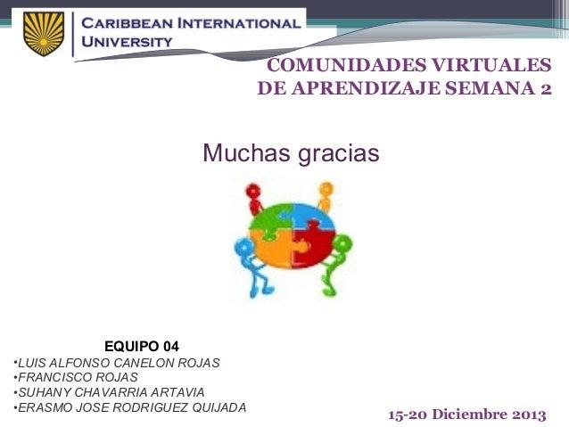 COMUNIDADES VIRTUALES DE APRENDIZAJE SEMANA 2  Muchas gracias  EQUIPO 04 •LUIS ALFONSO CANELON ROJAS •FRANCISCO ROJAS •SUH...