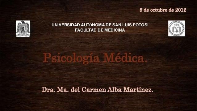 5 de octubre de 2012  UNIVERSIDAD AUTÓNOMA DE SAN LUIS POTOSÍ           FACULTAD DE MEDICINAPsicología Médica.Dra. Ma. del...