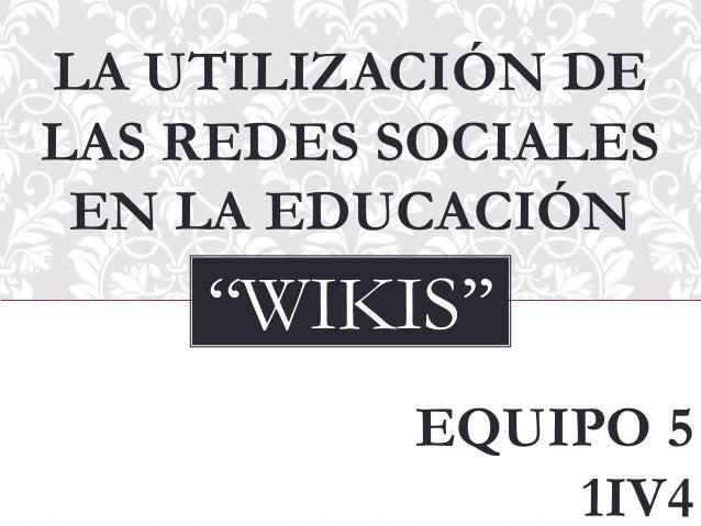 LA UTILIZACIÓN DE LAS REDES SOCIALES EN LA EDUCACIÓN  ''WIKIS'' EQUIPO 5 1IV4