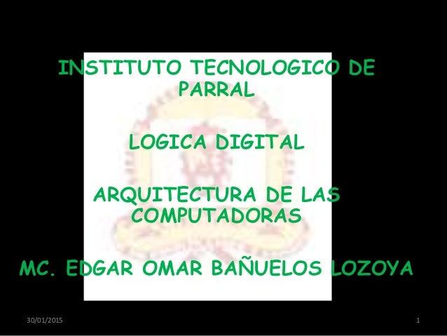 INSTITUTO TECNOLOGICO DE PARRAL LOGICA DIGITAL ARQUITECTURA DE LAS COMPUTADORAS MC. EDGAR OMAR BAÑUELOS LOZOYA 30/01/2015 1