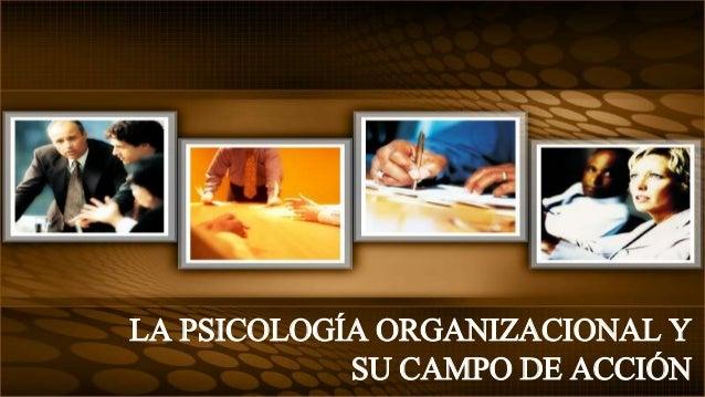 LA PSICOLOGÍA ORGANIZACIONAL Y  SU CAMPO DE ACCIÓN