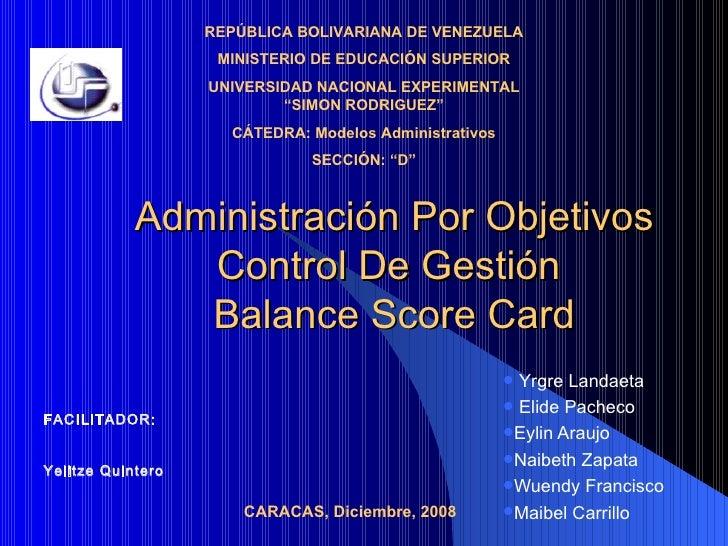 Administración Por Objetivos Control De Gestión  Balance Score Card <ul><li>Yrgre Landaeta </li></ul><ul><li>Elide Pacheco...