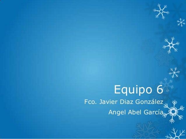 Equipo 6 Fco. Javier Diaz González Angel Abel García