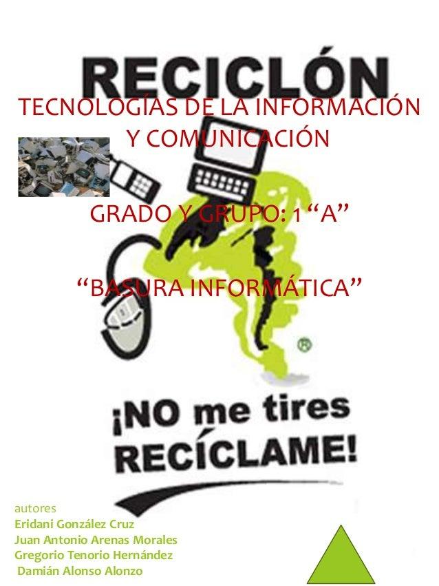 """TECNOLOGÍAS DE LA INFORMACIÓN  Y COMUNICACIÓN  GRADO Y GRUPO: 1 """"A""""  """"BASURA INFORMÁTICA""""  autores  Eridani González Cruz ..."""