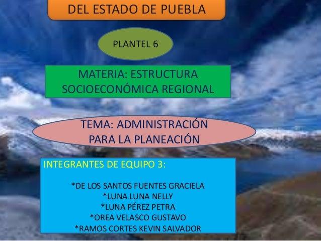 DEL ESTADO DE PUEBLA PLANTEL 6 MATERIA: ESTRUCTURA SOCIOECONÓMICA REGIONAL INTEGRANTES DE EQUIPO 3: *DE LOS SANTOS FUENTES...