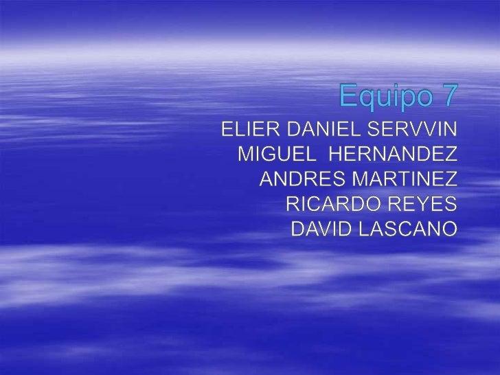 Equipo 7 <br /> ELIER DANIEL SERVVIN <br />MIGUEL  HERNANDEZ <br />ANDRES MARTINEZ <br />RICARDO REYES <br />DAVID LASCANO...