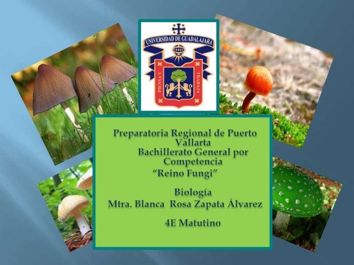 """Preparatoria Regional de Puerto VallartaBachillerato General por Competencia<br />""""Reino Fungi""""Biología <br />Mtra. Blanca..."""