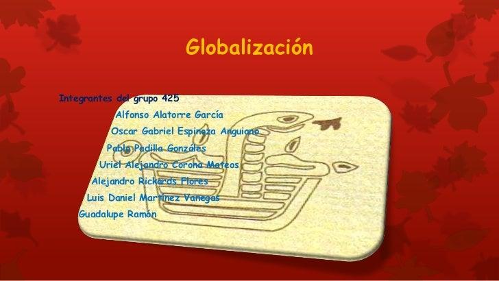 GlobalizaciónIntegrantes del grupo 425           Alfonso Alatorre García          Oscar Gabriel Espinoza Anguiano         ...
