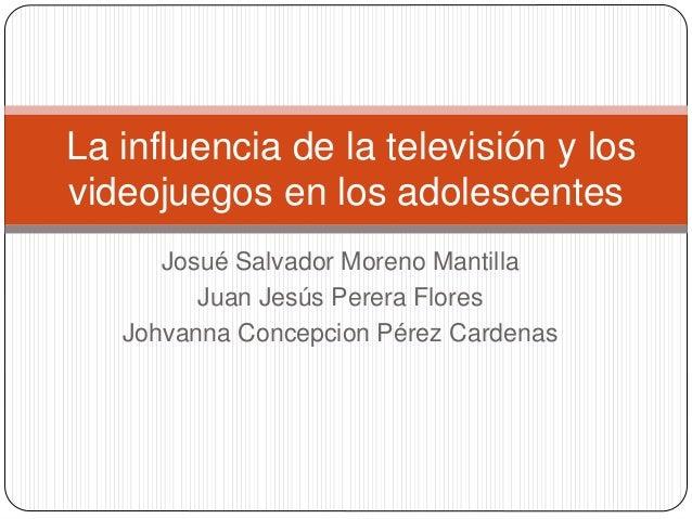 Josué Salvador Moreno Mantilla Juan Jesús Perera Flores Johvanna Concepcion Pérez Cardenas La influencia de la televisión ...