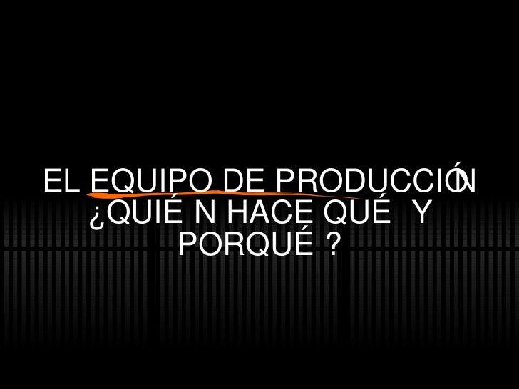 EL EQUIPO DE PRODUCCIÓN ¿QUIÉN HACE QUÉ Y PORQUÉ?