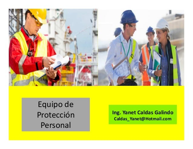Equipo de protección personal Ing. Yanet Caldas Galindo CIP: 115456 Caldas_Yanet@Hotmail.com
