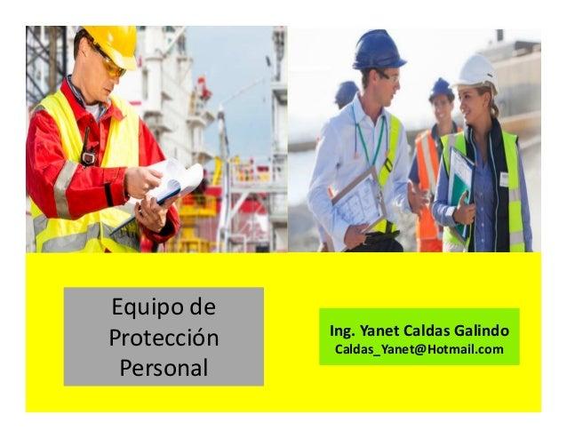 Equipo de Protección Personal Ing. Yanet Caldas Galindo Caldas_Yanet@Hotmail.com