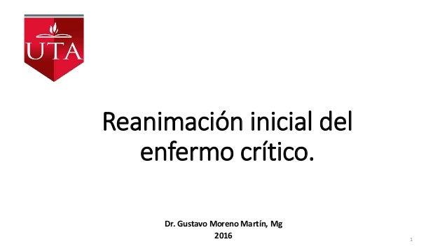 Reanimación inicial del enfermo crítico. Dr. Gustavo Moreno Martín, Mg 2016 1