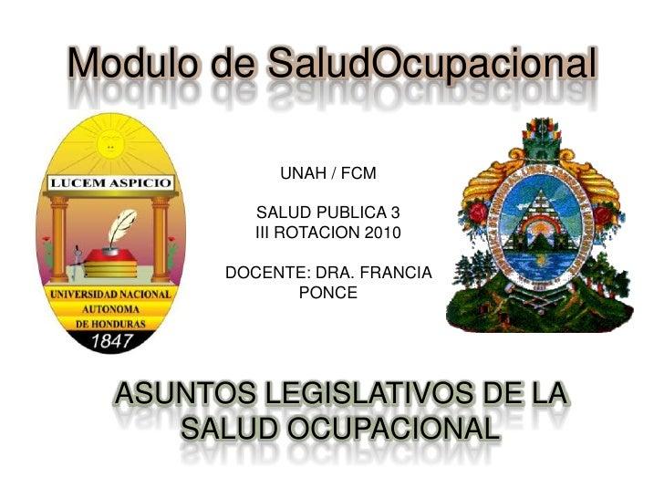Modulo de SaludOcupacional<br />UNAH / FCM<br />SALUD PUBLICA 3<br />III ROTACION 2010<br />DOCENTE: DRA. FRANCIA PONCE<br...