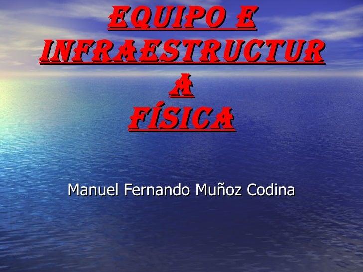 Equipo e Infraestructura Física Manuel Fernando Muñoz Codina